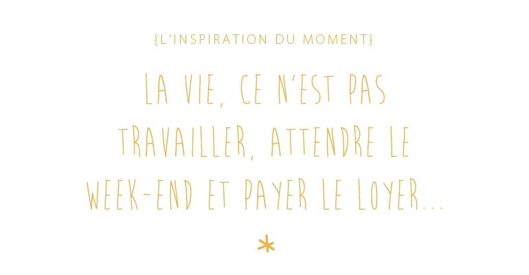 inspiration du moment : la vie, ce n'est pas travailler, attenre le week-end et payer le loyer
